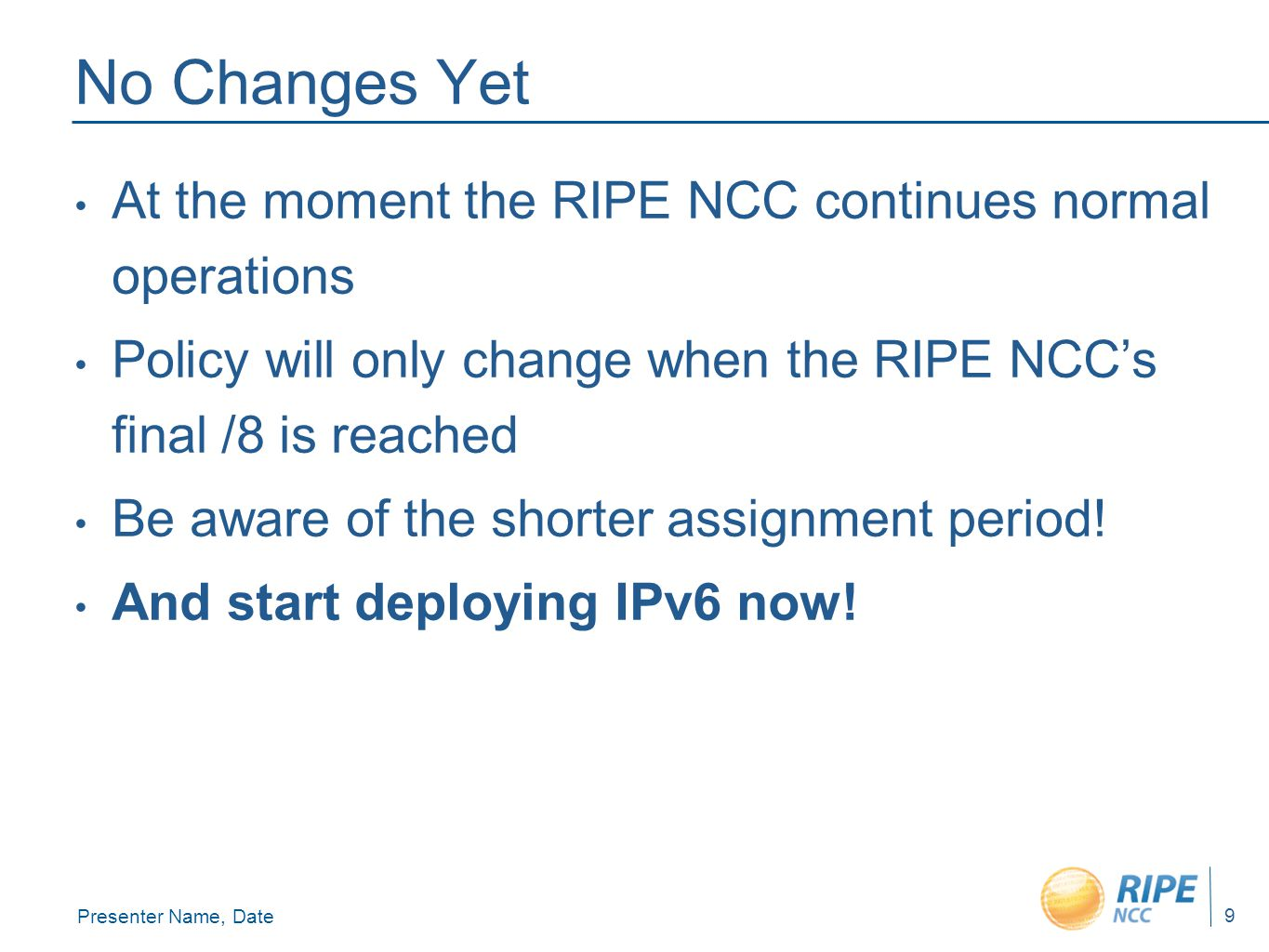 Presenter Name, Date 9 No Changes Yet At the moment the RIPE NCC continues normal operations Policy will only change when the RIPE NCC's final /8 is reached Be aware of the shorter assignment period.