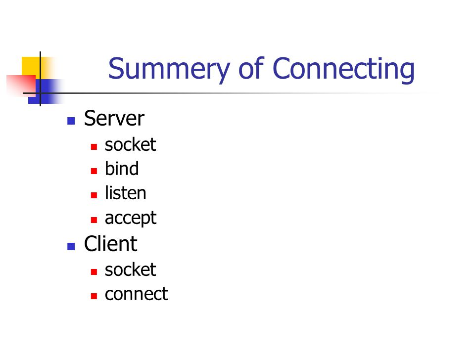 Summery of Connecting Server socket bind listen accept Client socket connect