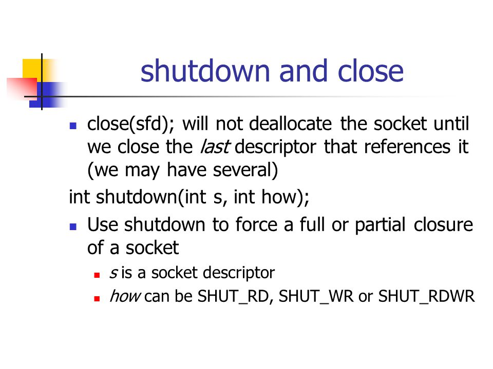 shutdown and close close(sfd); will not deallocate the socket until we close the last descriptor that references it (we may have several) int shutdown(int s, int how); Use shutdown to force a full or partial closure of a socket s is a socket descriptor how can be SHUT_RD, SHUT_WR or SHUT_RDWR