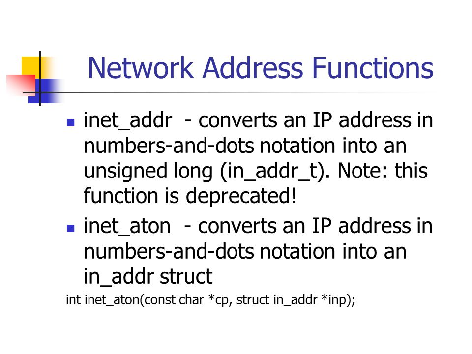Network Address Functions inet_addr - converts an IP address in numbers-and-dots notation into an unsigned long (in_addr_t).