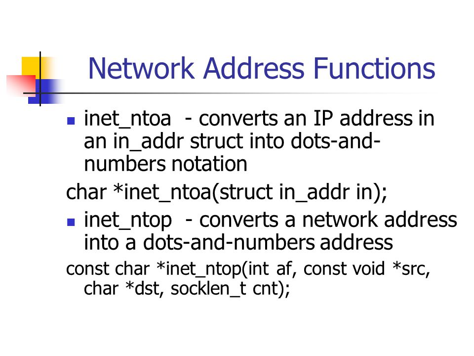 Network Address Functions inet_ntoa - converts an IP address in an in_addr struct into dots-and- numbers notation char *inet_ntoa(struct in_addr in); inet_ntop - converts a network address into a dots-and-numbers address const char *inet_ntop(int af, const void *src, char *dst, socklen_t cnt);