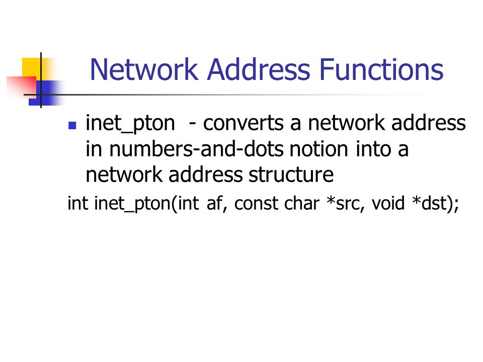Network Address Functions inet_pton - converts a network address in numbers-and-dots notion into a network address structure int inet_pton(int af, const char *src, void *dst);