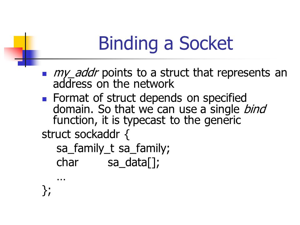 Binding a Socket my_addr points to a struct that represents an address on the network Format of struct depends on specified domain.