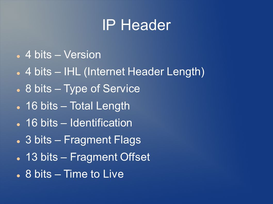 IP Header 4 bits – Version 4 bits – IHL (Internet Header Length) 8 bits – Type of Service 16 bits – Total Length 16 bits – Identification 3 bits – Fragment Flags 13 bits – Fragment Offset 8 bits – Time to Live