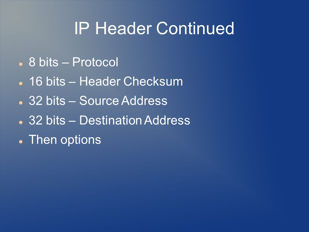 IP Header Continued 8 bits – Protocol 16 bits – Header Checksum 32 bits – Source Address 32 bits – Destination Address Then options