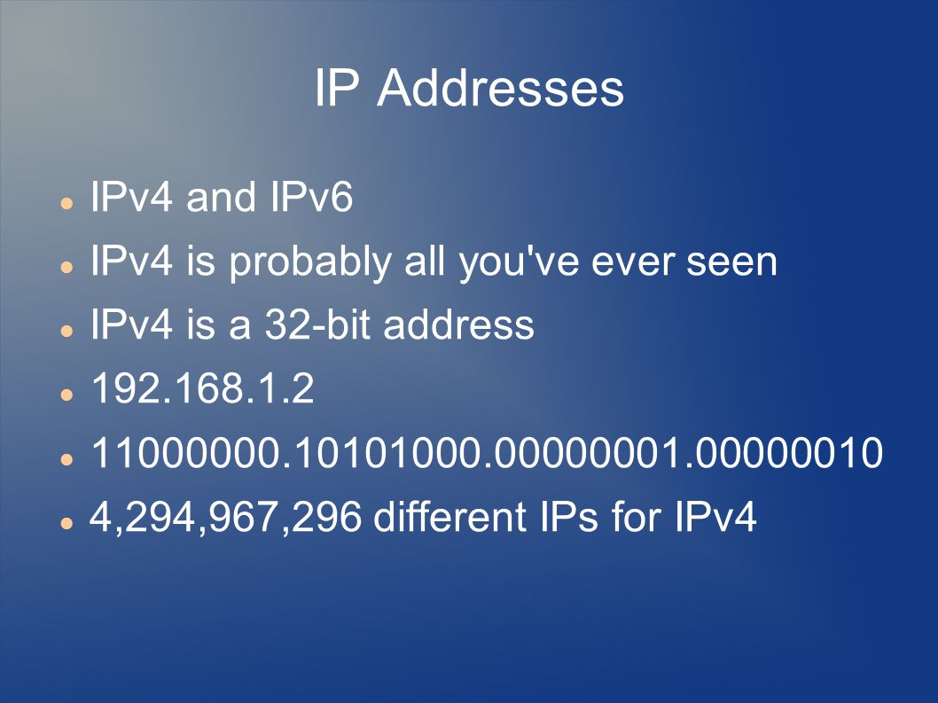 IP Addresses IPv4 and IPv6 IPv4 is probably all you ve ever seen IPv4 is a 32-bit address ,294,967,296 different IPs for IPv4