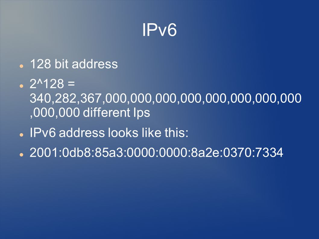 IPv6 128 bit address 2^128 = 340,282,367,000,000,000,000,000,000,000,000,000,000 different Ips IPv6 address looks like this: 2001:0db8:85a3:0000:0000:8a2e:0370:7334