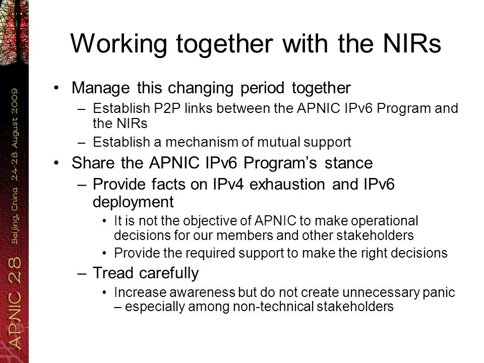 Working together with the NIRs Manage this changing period together –Establish P2P links between the APNIC IPv6 Program and the NIRs –Establish a mechanism of mutual support Share the APNIC IPv6 Program's stance –Provide facts on IPv4 exhaustion and IPv6 deployment It is not the objective of APNIC to make operational decisions for our members and other stakeholders Provide the required support to make the right decisions –Tread carefully Increase awareness but do not create unnecessary panic – especially among non-technical stakeholders