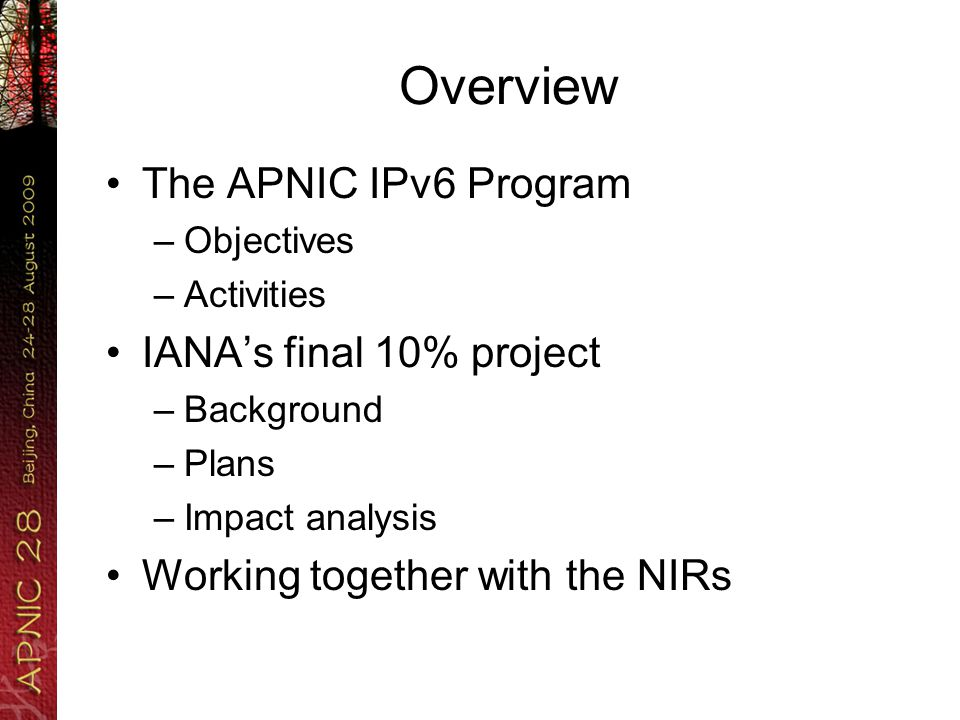 Overview The APNIC IPv6 Program –Objectives –Activities IANA's final 10% project –Background –Plans –Impact analysis Working together with the NIRs