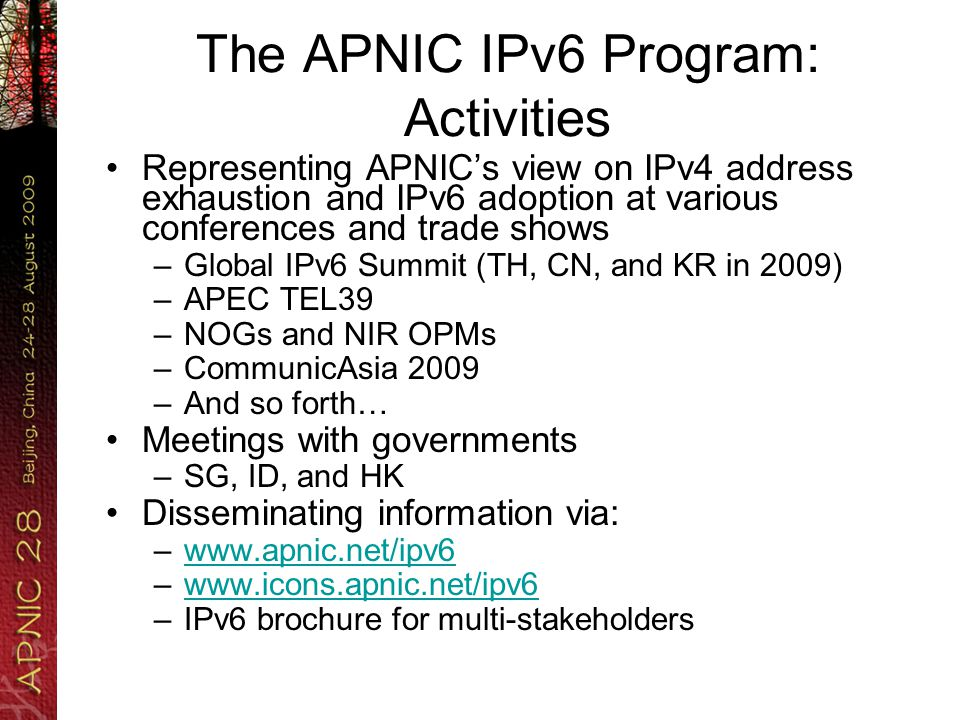 The APNIC IPv6 Program: Activities Representing APNIC's view on IPv4 address exhaustion and IPv6 adoption at various conferences and trade shows –Global IPv6 Summit (TH, CN, and KR in 2009) –APEC TEL39 –NOGs and NIR OPMs –CommunicAsia 2009 –And so forth… Meetings with governments –SG, ID, and HK Disseminating information via: –  –  –IPv6 brochure for multi-stakeholders