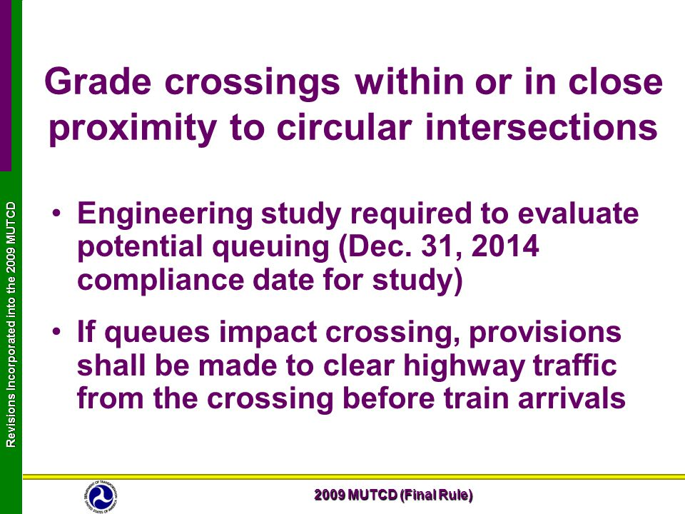 2009 MUTCD (Final Rule) Revisions Incorporated into the 2009 MUTCD Grade crossings within or in close proximity to circular intersections Engineering study required to evaluate potential queuing (Dec.