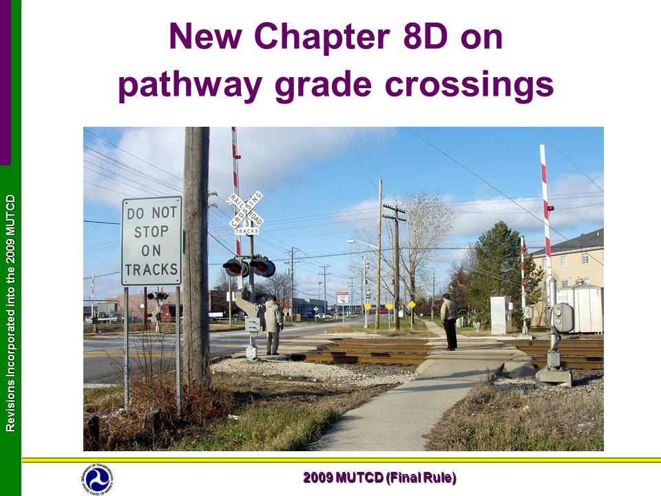 2009 MUTCD (Final Rule) Revisions Incorporated into the 2009 MUTCD New Chapter 8D on pathway grade crossings
