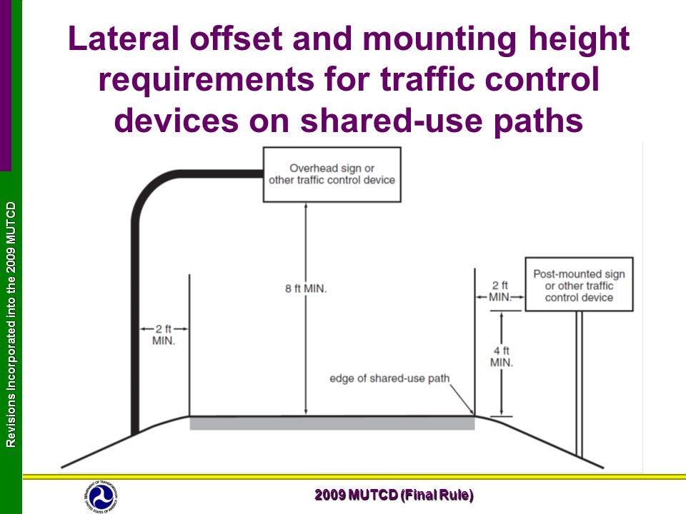 2009 MUTCD (Final Rule) Revisions Incorporated into the 2009 MUTCD Lateral offset and mounting height requirements for traffic control devices on shared-use paths