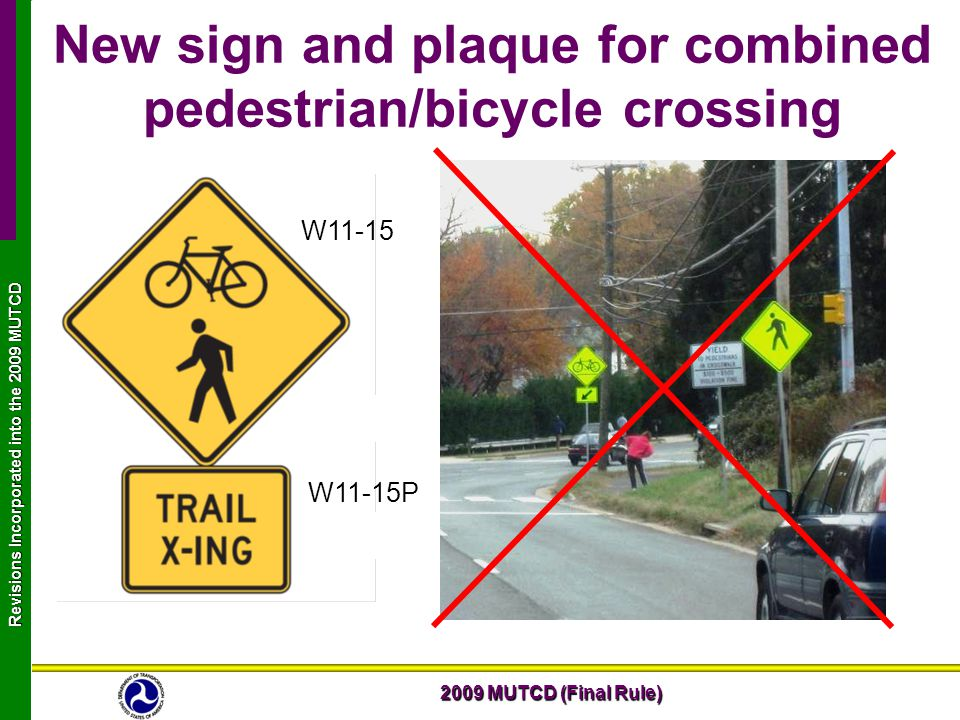2009 MUTCD (Final Rule) Revisions Incorporated into the 2009 MUTCD New sign and plaque for combined pedestrian/bicycle crossing W11-15 W11-15P