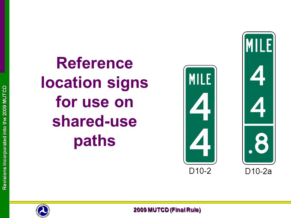 2009 MUTCD (Final Rule) Revisions Incorporated into the 2009 MUTCD Reference location signs for use on shared-use paths D10-2a D10-2