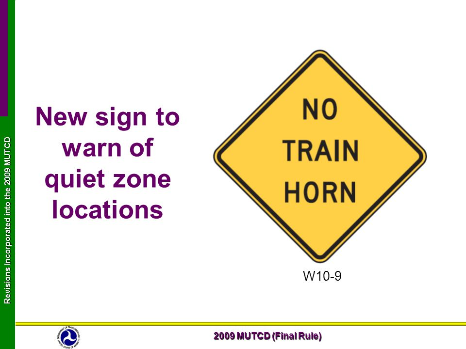 2009 MUTCD (Final Rule) Revisions Incorporated into the 2009 MUTCD New sign to warn of quiet zone locations W10-9