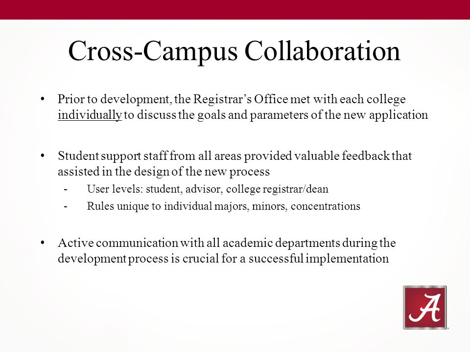 Prior to development, the Registrar's Office met with each college individually to discuss the goals and parameters of the new application Student support staff from all areas provided valuable feedback that assisted in the design of the new process -User levels: student, advisor, college registrar/dean -Rules unique to individual majors, minors, concentrations Active communication with all academic departments during the development process is crucial for a successful implementation Cross-Campus Collaboration