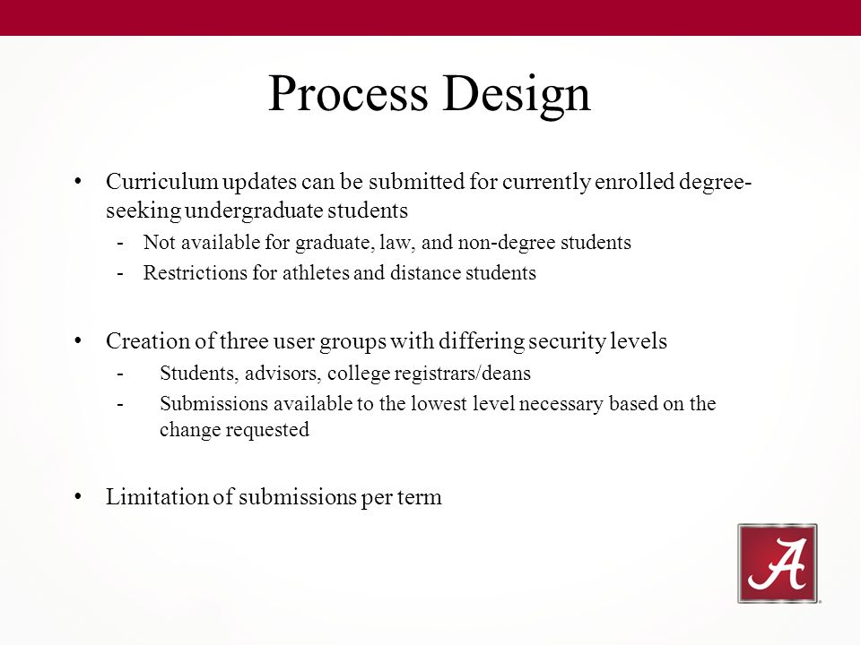 Curriculum updates can be submitted for currently enrolled degree- seeking undergraduate students -Not available for graduate, law, and non-degree students -Restrictions for athletes and distance students Creation of three user groups with differing security levels -Students, advisors, college registrars/deans -Submissions available to the lowest level necessary based on the change requested Limitation of submissions per term Process Design
