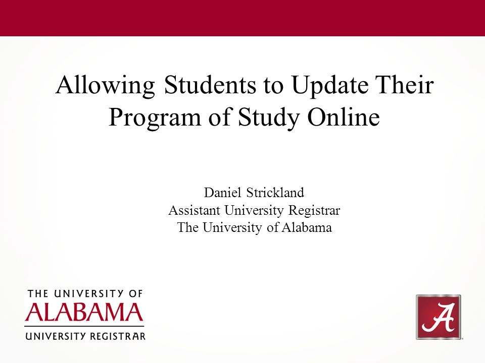 Allowing Students to Update Their Program of Study Online Daniel Strickland Assistant University Registrar The University of Alabama