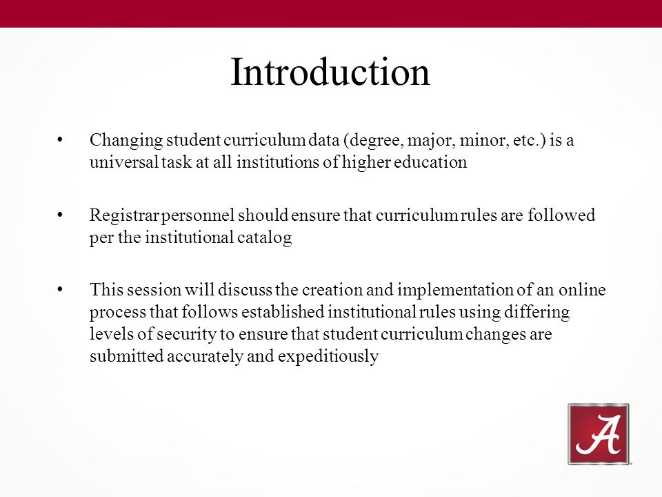 Changing student curriculum data (degree, major, minor, etc.) is a universal task at all institutions of higher education Registrar personnel should ensure that curriculum rules are followed per the institutional catalog This session will discuss the creation and implementation of an online process that follows established institutional rules using differing levels of security to ensure that student curriculum changes are submitted accurately and expeditiously Introduction