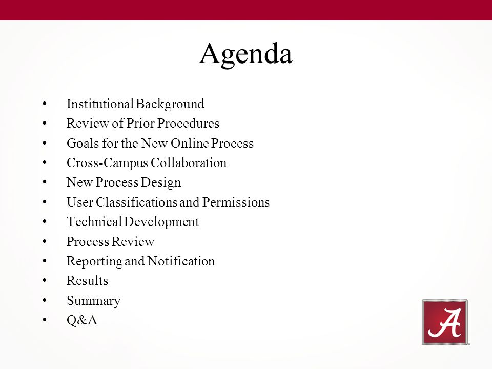 Institutional Background Review of Prior Procedures Goals for the New Online Process Cross-Campus Collaboration New Process Design User Classifications and Permissions Technical Development Process Review Reporting and Notification Results Summary Q&A Agenda