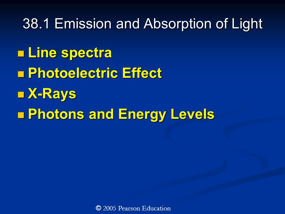 38.1 Emission and Absorption of Light Line spectra Line spectra Photoelectric Effect Photoelectric Effect X-Rays X-Rays Photons and Energy Levels Photons and Energy Levels © 2005 Pearson Education