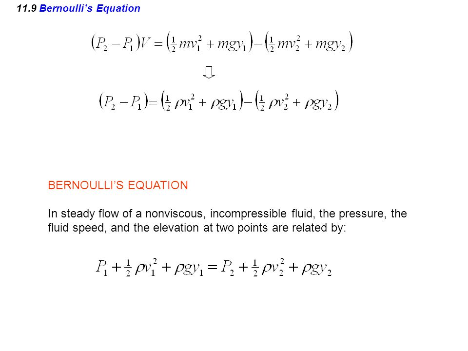 BERNOULLI'S EQUATION In steady flow of a nonviscous, incompressible fluid, the pressure, the fluid speed, and the elevation at two points are related by: