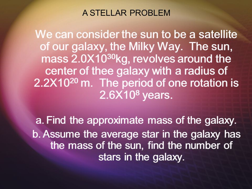 We can consider the sun to be a satellite of our galaxy, the Milky Way.