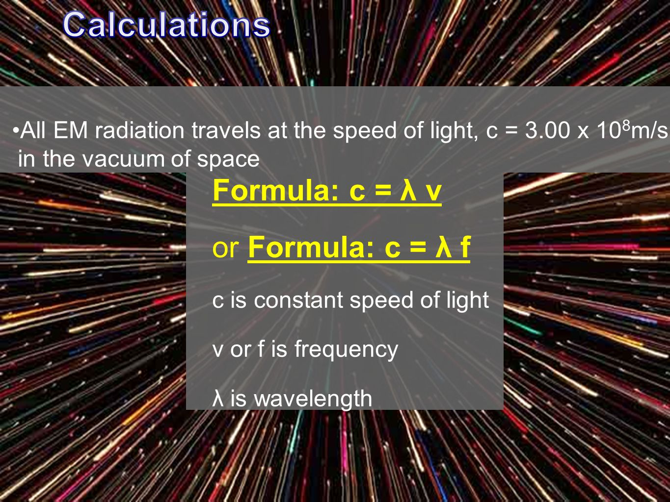 Formula: c = λ v or Formula: c = λ f c is constant speed of light ν or f is frequency λ is wavelength All EM radiation travels at the speed of light, c = 3.00 x 10 8 m/s in the vacuum of space