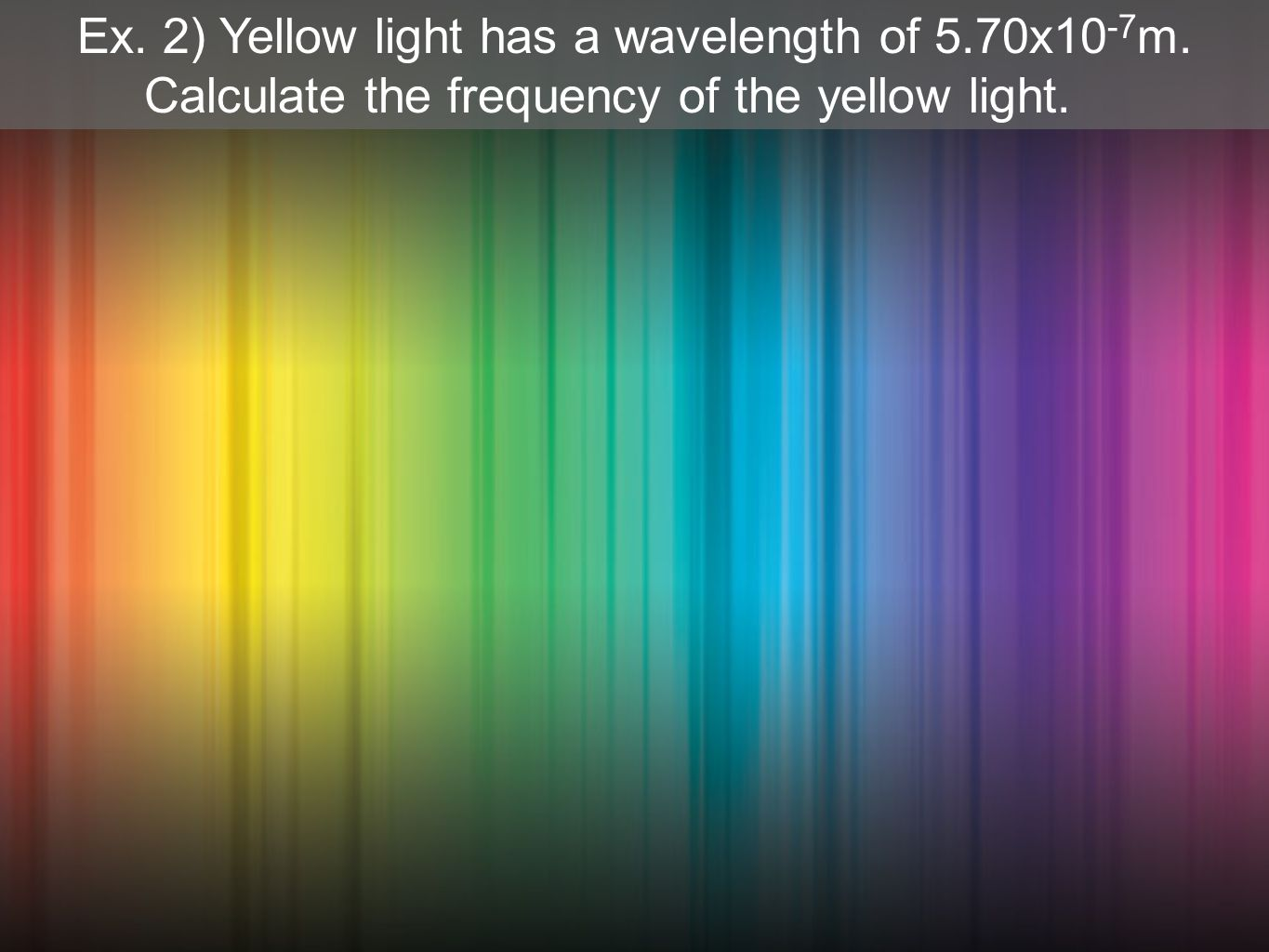 Ex. 2) Yellow light has a wavelength of 5.70x10 -7 m. Calculate the frequency of the yellow light.
