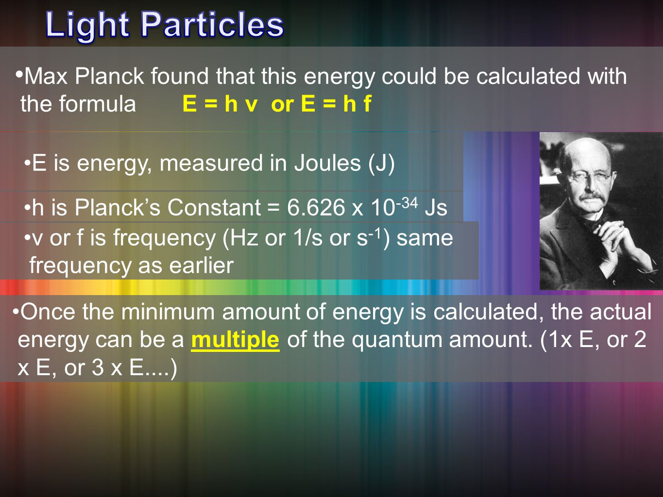 Max Planck found that this energy could be calculated with the formula E = h ν or E = h f Once the minimum amount of energy is calculated, the actual energy can be a multiple of the quantum amount.