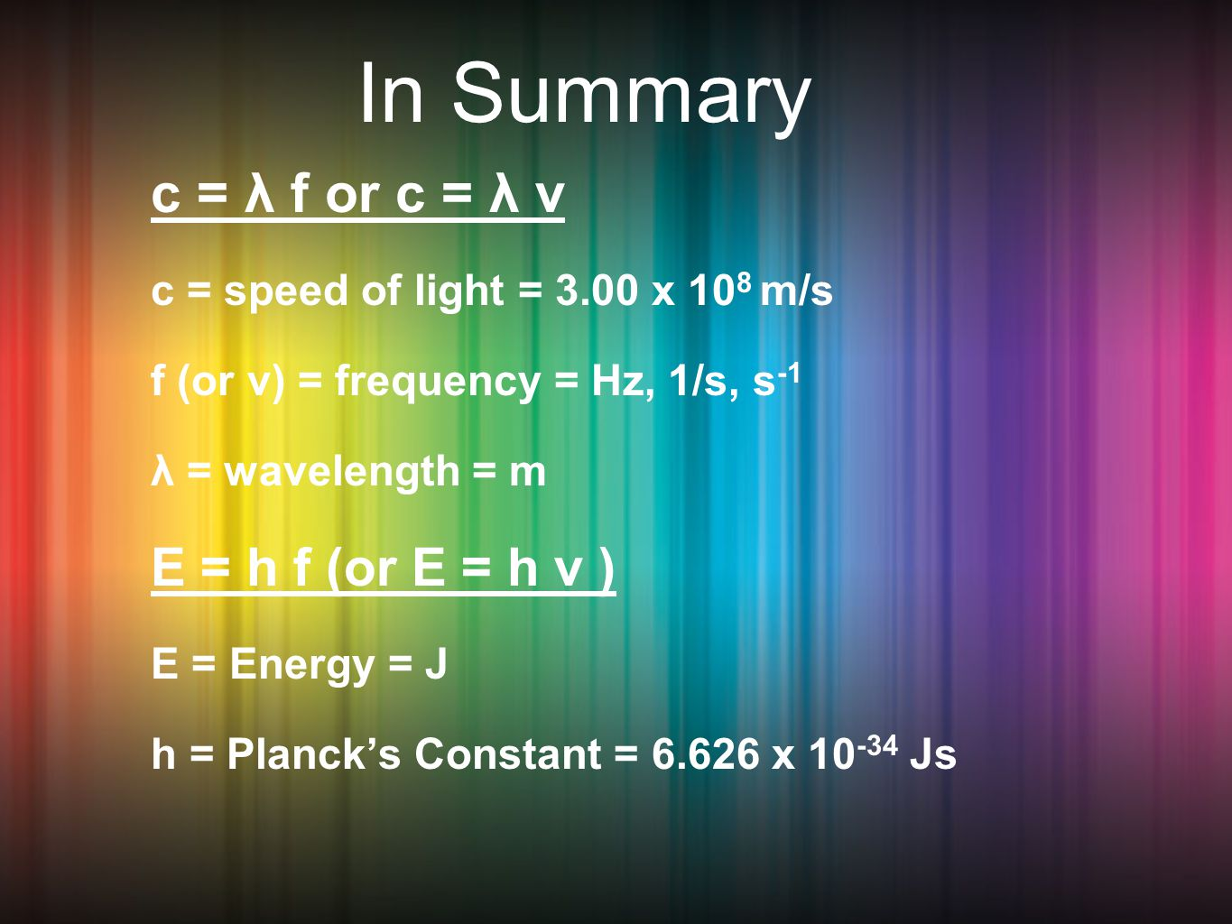 In Summary c = λ f or c = λ v c = speed of light = 3.00 x 10 8 m/s f (or v) = frequency = Hz, 1/s, s -1 λ = wavelength = m E = h f (or E = h ν ) E = Energy = J h = Planck's Constant = x Js