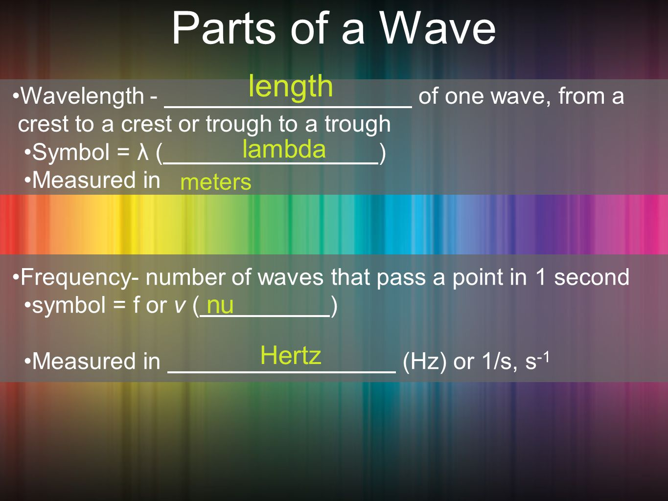Parts of a Wave Wavelength - of one wave, from a crest to a crest or trough to a trough Symbol = λ ( ) Measured in Frequency- number of waves that pass a point in 1 second symbol = f or v ( ) Measured in (Hz) or 1/s, s -1 length lambda meters nu Hertz