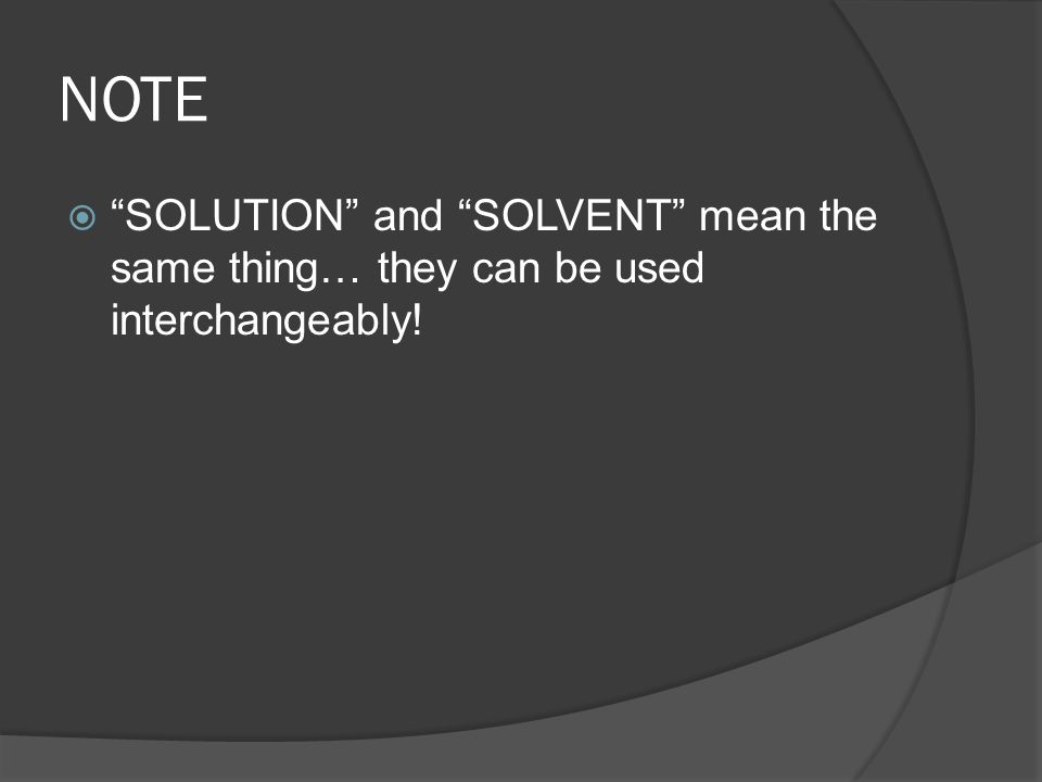 NOTE  SOLUTION and SOLVENT mean the same thing… they can be used interchangeably!