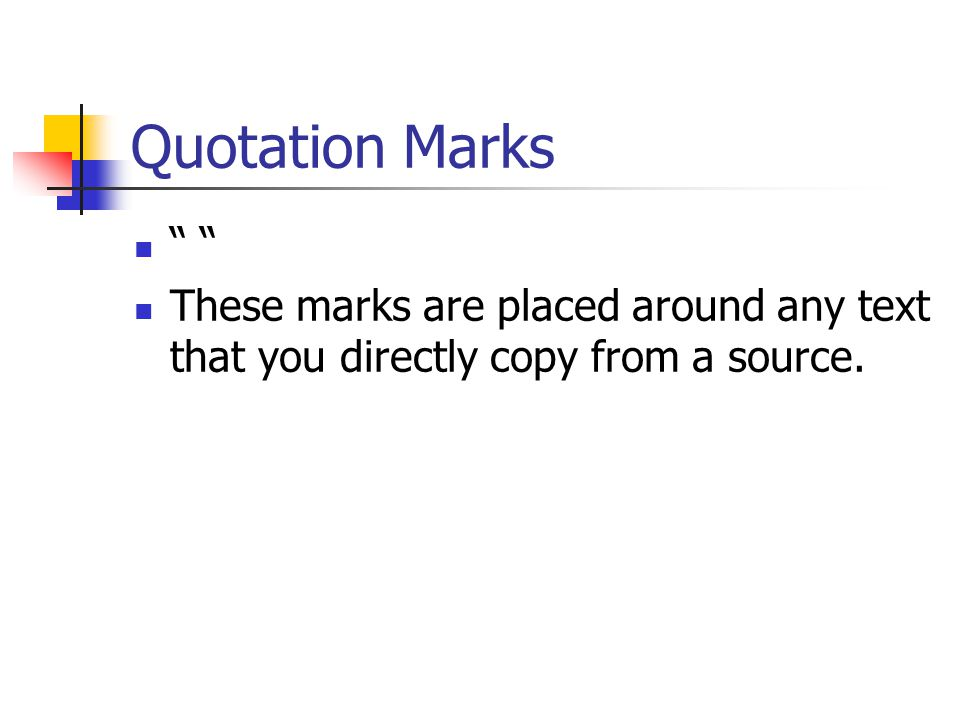 Quotation Marks These marks are placed around any text that you directly copy from a source.