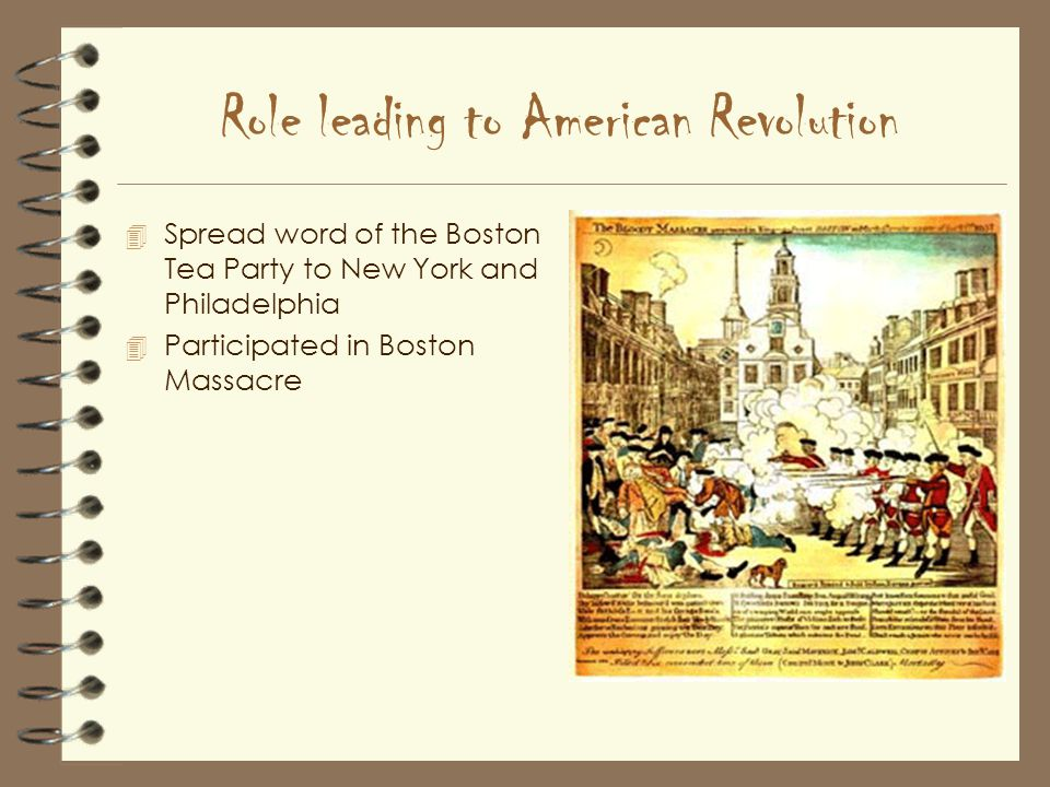 Role leading to American Revolution 4 Spread word of the Boston Tea Party to New York and Philadelphia 4 Participated in Boston Massacre