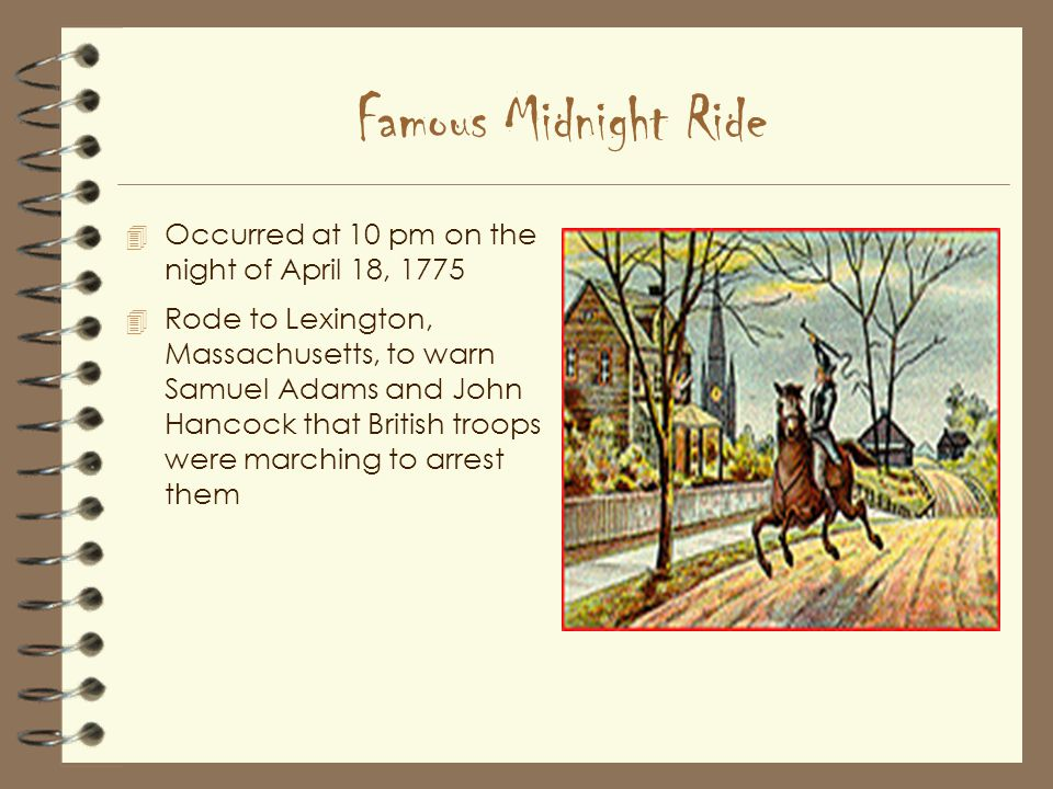 Famous Midnight Ride 4 Occurred at 10 pm on the night of April 18, Rode to Lexington, Massachusetts, to warn Samuel Adams and John Hancock that British troops were marching to arrest them