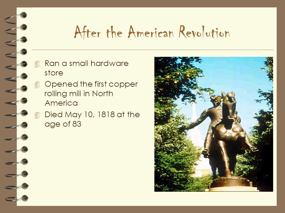 After the American Revolution 4 Ran a small hardware store 4 Opened the first copper rolling mill in North America 4 Died May 10, 1818 at the age of 83