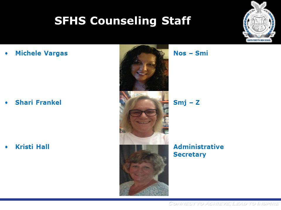 Connect to Achieve; Lead to Inspire SFHS Counseling Staff Michele VargasNos – Smi Shari FrankelSmj – Z Kristi HallAdministrative Secretary