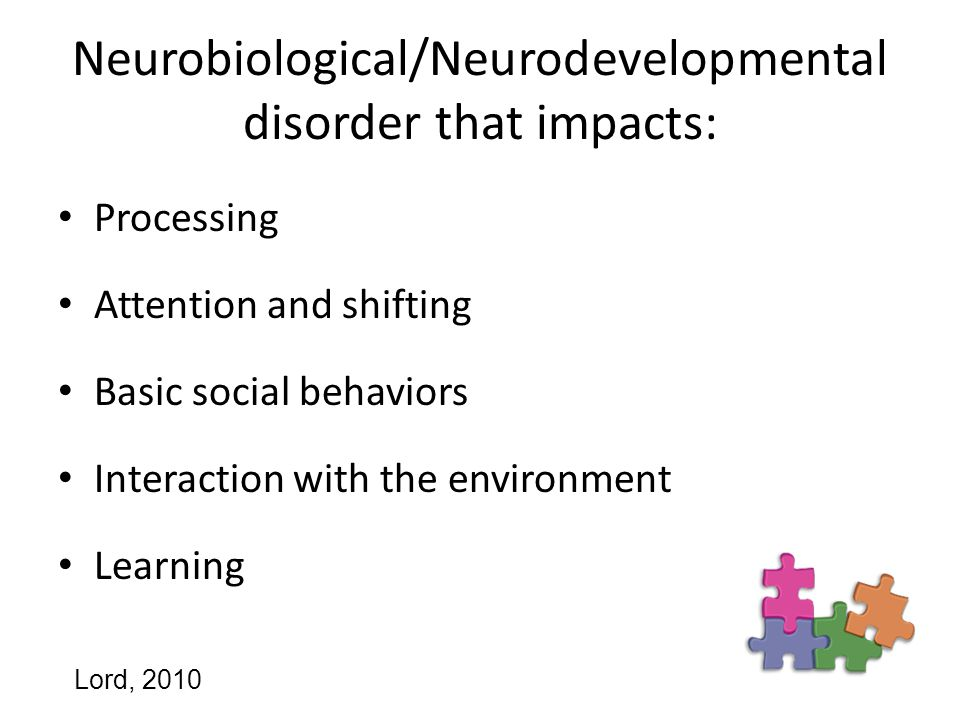 Neurobiological/Neurodevelopmental disorder that impacts: Processing Attention and shifting Basic social behaviors Interaction with the environment Learning Lord, 2010