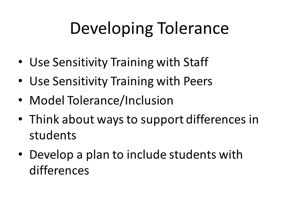 Developing Tolerance Use Sensitivity Training with Staff Use Sensitivity Training with Peers Model Tolerance/Inclusion Think about ways to support differences in students Develop a plan to include students with differences