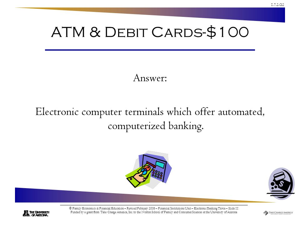 1.7.2.G2 © Family Economics & Financial Education – Revised February 2008 – Financial Institutions Unit – Electronic Banking Trivia – Slide 11 Funded by a grant from Take Charge America, Inc.