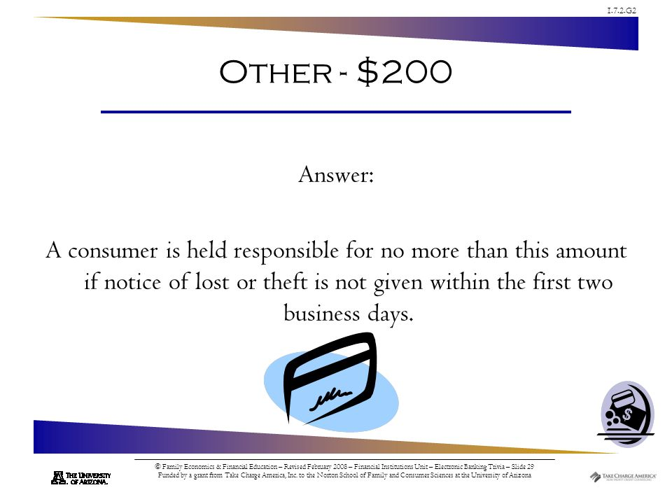 1.7.2.G2 © Family Economics & Financial Education – Revised February 2008 – Financial Institutions Unit – Electronic Banking Trivia – Slide 29 Funded by a grant from Take Charge America, Inc.