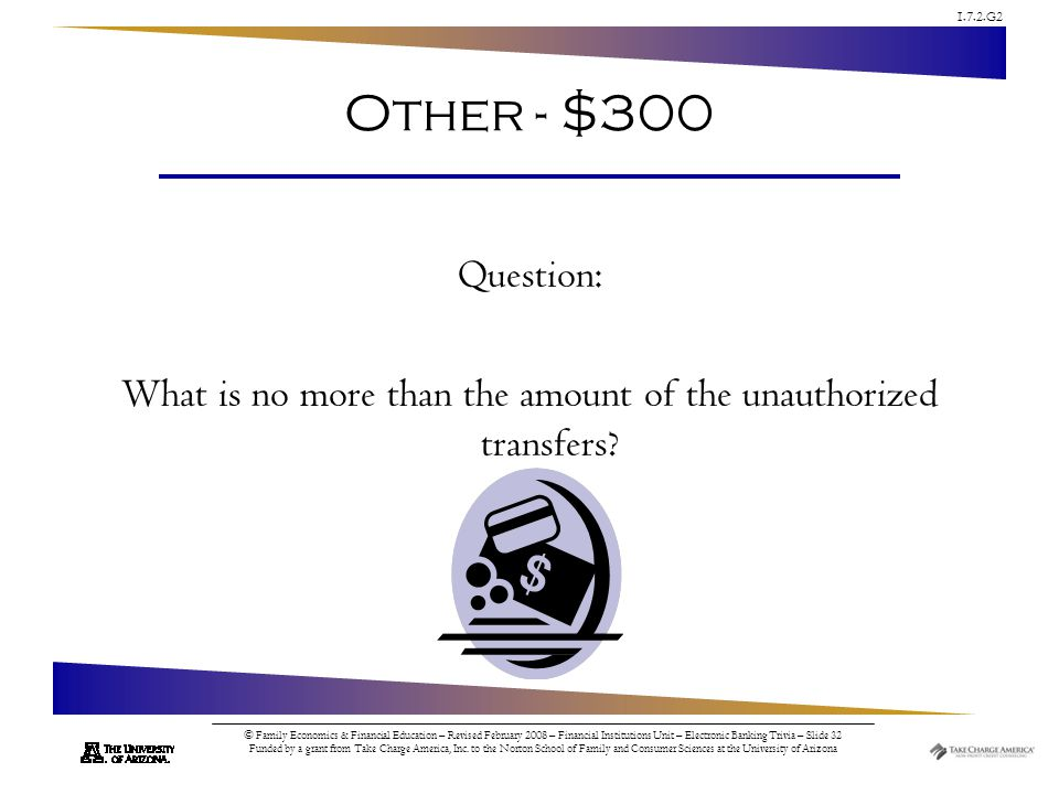 1.7.2.G2 © Family Economics & Financial Education – Revised February 2008 – Financial Institutions Unit – Electronic Banking Trivia – Slide 32 Funded by a grant from Take Charge America, Inc.