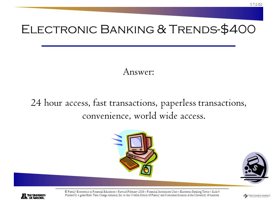 1.7.2.G2 © Family Economics & Financial Education – Revised February 2008 – Financial Institutions Unit – Electronic Banking Trivia – Slide 9 Funded by a grant from Take Charge America, Inc.