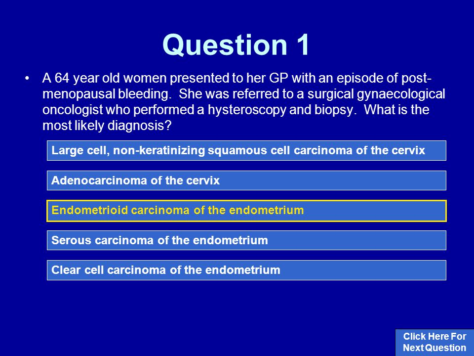Question 1 A 64 year old women presented to her GP with an episode of post- menopausal bleeding.