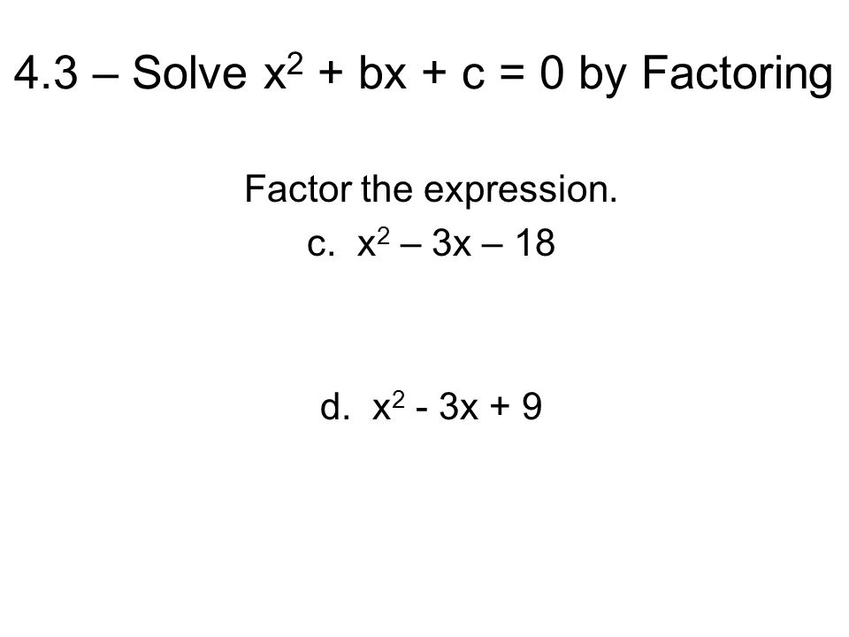 4.3 – Solve x 2 + bx + c = 0 by Factoring Factor the expression. c. x 2 – 3x – 18 d. x 2 - 3x + 9