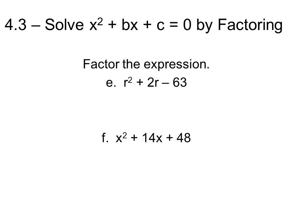 4.3 – Solve x 2 + bx + c = 0 by Factoring Factor the expression. e. r 2 + 2r – 63 f. x x + 48