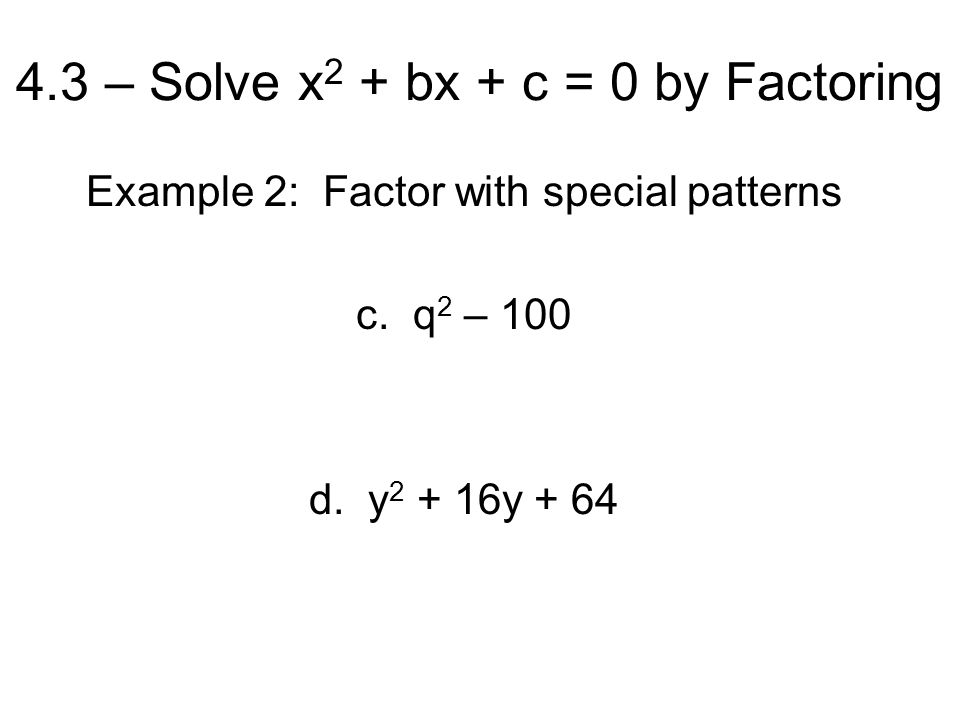 4.3 – Solve x 2 + bx + c = 0 by Factoring Example 2: Factor with special patterns c.