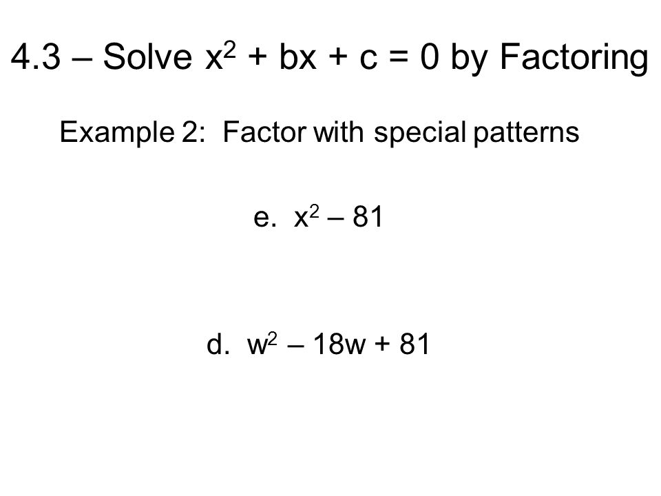 4.3 – Solve x 2 + bx + c = 0 by Factoring Example 2: Factor with special patterns e.